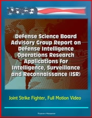Defense Science Board Advisory Group Report on Defense Intelligence Operations Research Applications for Intelligence, Surveillance and Reconnaissance (ISR) - Joint Strike Fighter, Full Motion Video ebook by Progressive Management