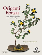 Origami Bonsai - Create Beautiful Botanical Sculptures From Paper (Full-Color Book & Downloadable Instructional Media) ebook by Benjamin John Coleman