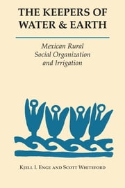 The Keepers of Water and Earth - Mexican Rural Social Organization and Irrigation ebook by Kjell I. Enge,Scott Whiteford