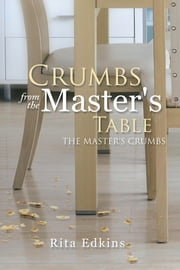 Crumbs from the Master's Table - The Master's Crumbs ebook by Rita Edkins