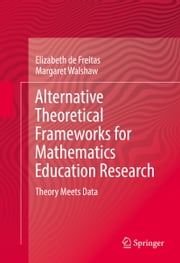 Alternative Theoretical Frameworks for Mathematics Education Research - Theory Meets Data ebook by Elizabeth de Freitas,Margaret Walshaw