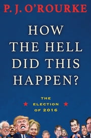 How the Hell Did This Happen? - The Election of 2016 ebook by P.  J. O'Rourke