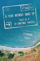 A Year Without Make-Up: Tales of a 20-Something Traveler ebook by Stephanie Yoder