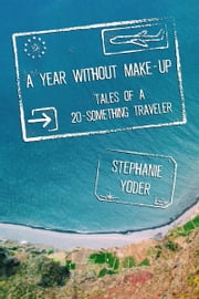 A Year Without Make-Up: Tales of a 20-Something Traveler ebook by Kobo.Web.Store.Products.Fields.ContributorFieldViewModel