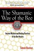 The Shamanic Way of the Bee - Ancient Wisdom and Healing Practices of the Bee Masters ebook by Simon Buxton