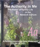The Authority In Me: The Power of Family Life in the Network Culture - A Parent's Voice in the Cyber Wilderness ebook by Joanna Jullien