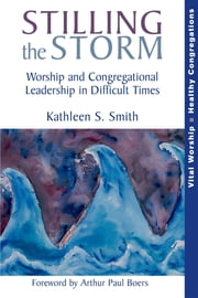 Stilling the Storm - Worship and Congregational Leadership in Difficult Times ebook by Kathleen S. Smith