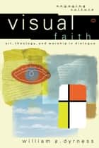 Visual Faith (Engaging Culture) - Art, Theology, and Worship in Dialogue eBook by William A. Dyrness