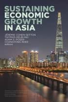 Sustaining Economic Growth in Asia 電子書籍 by Thomas Helbling, Jérémie Cohen-Setton, Adam Posen, Changyong Rhee