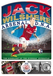 Jack Wilshere Arsenal D.N.A.: The Biography of the Gunners' Superstar ebook by Jacobs, Joe