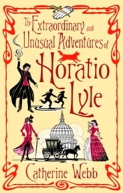 The Extraordinary & Unusual Adventures of Horatio Lyle - Number 1 in series ebook by Catherine Webb