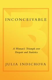 Inconceivable - A Woman's Triumph over Despair and Statistics ebook by Julia Indichova