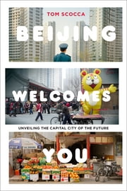 Beijing Welcomes You - Unveiling the Capital City of the Future ebook by Tom Scocca