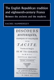 The English republican tradition and eighteenth-century France - Between the ancients and the moderns ebook by Rachel Hammersley