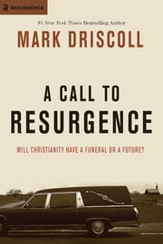 A Call to Resurgence - Will Christianity Have a Funeral or a Future? ebook by Mark Driscoll