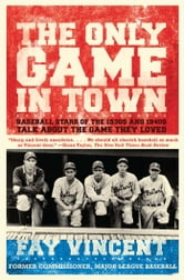The Only Game in Town - Baseball Stars of the 1930s and 1940s Talk About the Game They Loved ebook by Fay Vincent