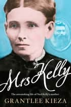 Mrs Kelly: The astonishing life of Ned Kelly's mother ebook by Grantlee Kieza