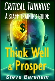 Critical Thinking: A Staff Training Guide - Think Well & Prosper ebook by Steve Bareham