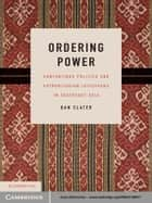 Ordering Power - Contentious Politics and Authoritarian Leviathans in Southeast Asia ebook by Dan Slater