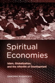 Spiritual Economies - Islam, Globalization, and the Afterlife of Development ebook by Daromir Rudnyckyj