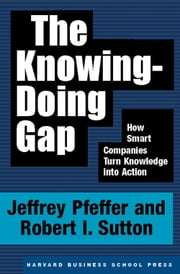 The Knowing-Doing Gap - How Smart Companies Turn Knowledge into Action ebook by Jeffrey Pfeffer,Robert I. Sutton