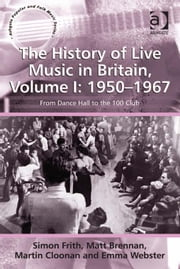 The History of Live Music in Britain, Volume I: 1950-1967 - From Dance Hall to the 100 Club ebook by Dr Matt Brennan,Ms Emma Webster,Professor Martin Cloonan,Professor Simon Frith,Professor Stan Hawkins,Professor Lori Burns