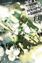 Is It Wrong to Try to Pick Up Girls in a Dungeon?, Vol. 13 (light novel) ebook by Fujino Omori, Suzuhito Yasuda