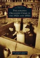 Philadelphia Organized Crime in the 1920s and 1930s ebook by Anne Margaret Anderson, John J. Binder