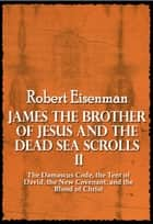 James the Brother of Jesus and the Dead Sea Scrolls II: The Damascus Code, the Tent of David, the New Covenant, and the Blood of Christ ebook by Robert Eisenman