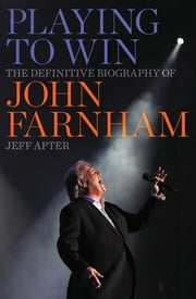 Playing to Win - The Definitive Biography of John Farnham ebook by Jeff Apter