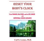 Reset Your Body's Clock - To Be Younger, Healthier and Live Longer with Nutritional Science Advances ebook by Carl G. Looney