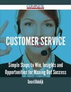 Customer Service - Simple Steps to Win, Insights and Opportunities for Maxing Out Success ebook by Gerard Blokdijk