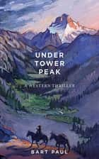 Under Tower Peak - A Tommy Smith High Country Noir, Book One ebook by Bart Paul