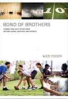 Bond of Brothers - Connecting with Other Men Beyond Work, Weather and Sports ebook by Wes Yoder