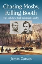 Chasing Mosby, Killing Booth - The 16th New York Volunteer Cavalry ebook by James Carson