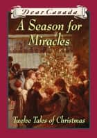 Dear Canada: A Season for Miracles - Twelve Tales of Christmas ebook by Jean Little, Kit Pearson, Janet Lunn,...