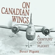 On Canadian Wings - A Century of Flight ebook by Peter Pigott