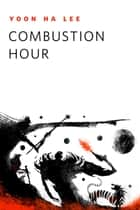 Combustion Hour ebook by Yoon Ha Lee