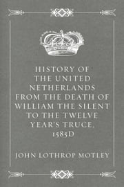 History of the United Netherlands from the Death of William the Silent to the Twelve Year's Truce, 1585d ebook by John Lothrop Motley