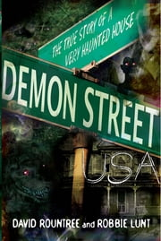 Demon Street, USA - The True Story of a Very Haunted House ebook by David Rountree,Robbie Lunt