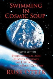 Swimming in Cosmic Soup - Philosophical and Physics Musings on Life in the Twenty-First Century ebook by Russ Otter