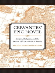Cervantes' Epic Novel - Empire, Religion, and the Dream Life of Heroes in <i>Persiles</i> ebook by Michael Armstrong-Roche