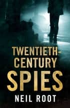 Twentieth-Century Spies ebook by Neil Root