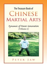 The Treasure Book of Chinese Martial Arts - Dynamic of Power Generation (Volume 2) ebook by Peter Jaw
