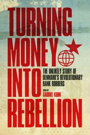 Turning Money into Rebellion - The Unlikely Story of Denmark's Revolutionary Bank Robbers ebook by Gabriel Kuhn