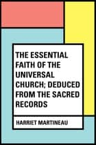 The Essential Faith of the Universal Church; Deduced from the Sacred Records ebook by Harriet Martineau