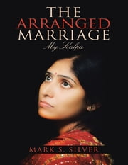 The Arranged Marriage: My Kalpa ebook by Mark S. Silver