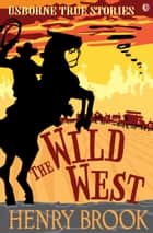 The Wild West: Usborne True Stories ebook by Henry Brook