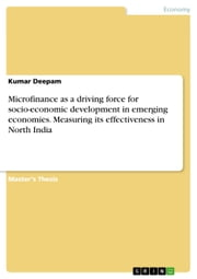 Microfinance as a driving force for socio-economic development in emerging economies. Measuring its effectiveness in North India ebook by Kumar Deepam