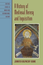 A History of Medieval Heresy and Inquisition ebook by Jennifer Kolpacoff Deane
